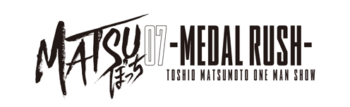 松本利夫ワンマンSHOW「MATSUぼっち07」-MEDAL RUSH-